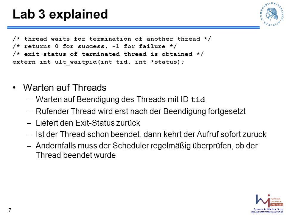 Systems Architecture Group http://sar.informatik.hu-berlin.de 8 Lab 3 explained /* read from file, block the thread if no data available */ extern int ult_read(int fd, void *buf, int count); Lesen aus Dateien –Wrapper-Funktion für die Funktion read der Unix-API –Problem: read ist ein Systemruf und kann im Kernel blockieren Damit blockiert der Prozess und alle User-Threads –Lösung: Vorheriges Überprüfen, ob ausreichend Daten vorhanden sind Wenn nicht, blockiert der rufende Thread und gibt die CPU an einen Anderen ab Scheduler muss wieder regelmäßig überprüfen, ob der rufende Thread fortgesetzt werden kann Realisierung: Non-blocking IO