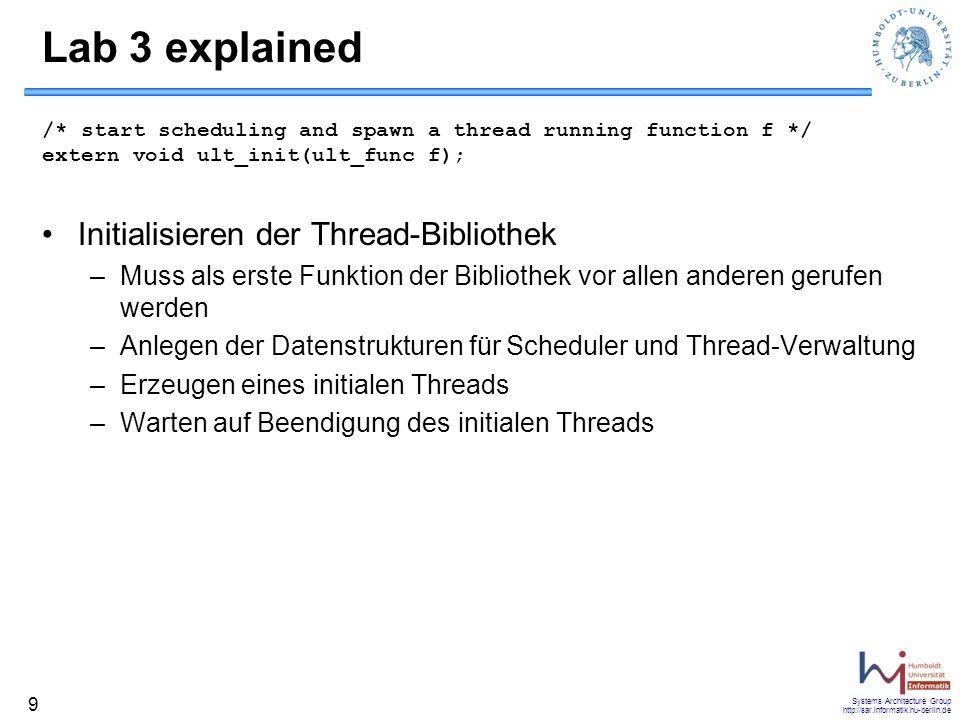 Systems Architecture Group http://sar.informatik.hu-berlin.de 10 ULT Example void threadA() {…} void threadB() {…} void myInit() {…} int main() { printf( starting myInit\n ); fflush(stdout); ult_init(myInit); exit(0); }