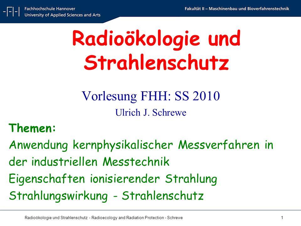 Radioökologie und Strahlenschutz - Radioecology and Radiation Protection - Schrewe 1 Radioökologie und Strahlenschutz Vorlesung FHH: SS 2010 Ulrich J.
