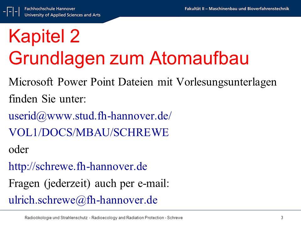 Radioökologie und Strahlenschutz - Radioecology and Radiation Protection - Schrewe 3 Kapitel 2 Grundlagen zum Atomaufbau Microsoft Power Point Dateien mit Vorlesungsunterlagen finden Sie unter: userid@www.stud.fh-hannover.de/ VOL1/DOCS/MBAU/SCHREWE oder http://schrewe.fh-hannover.de Fragen (jederzeit) auch per e-mail: ulrich.schrewe@fh-hannover.de