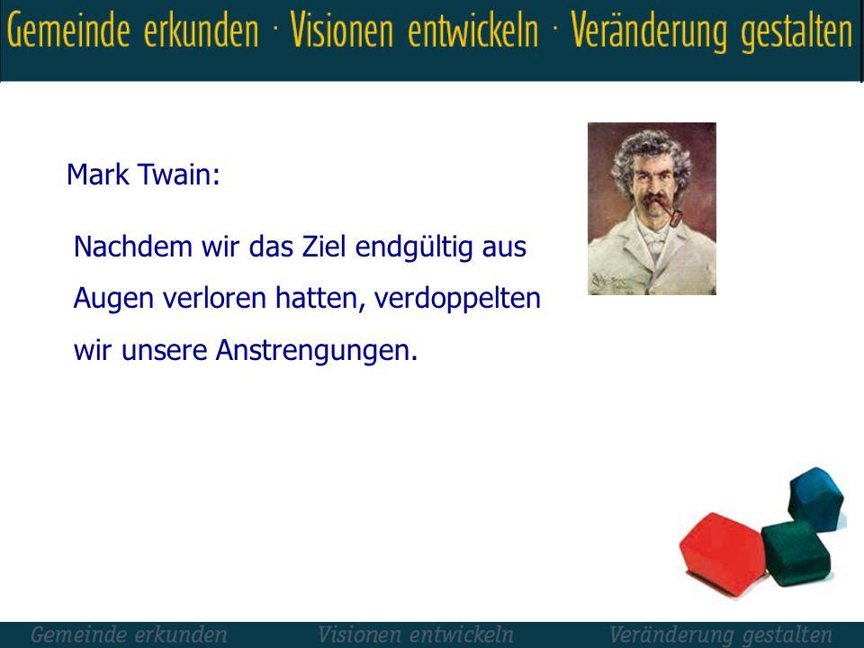 Mark Twain: Nachdem wir das Ziel endgültig aus Augen verloren hatten, verdoppelten wir unsere Anstrengungen.