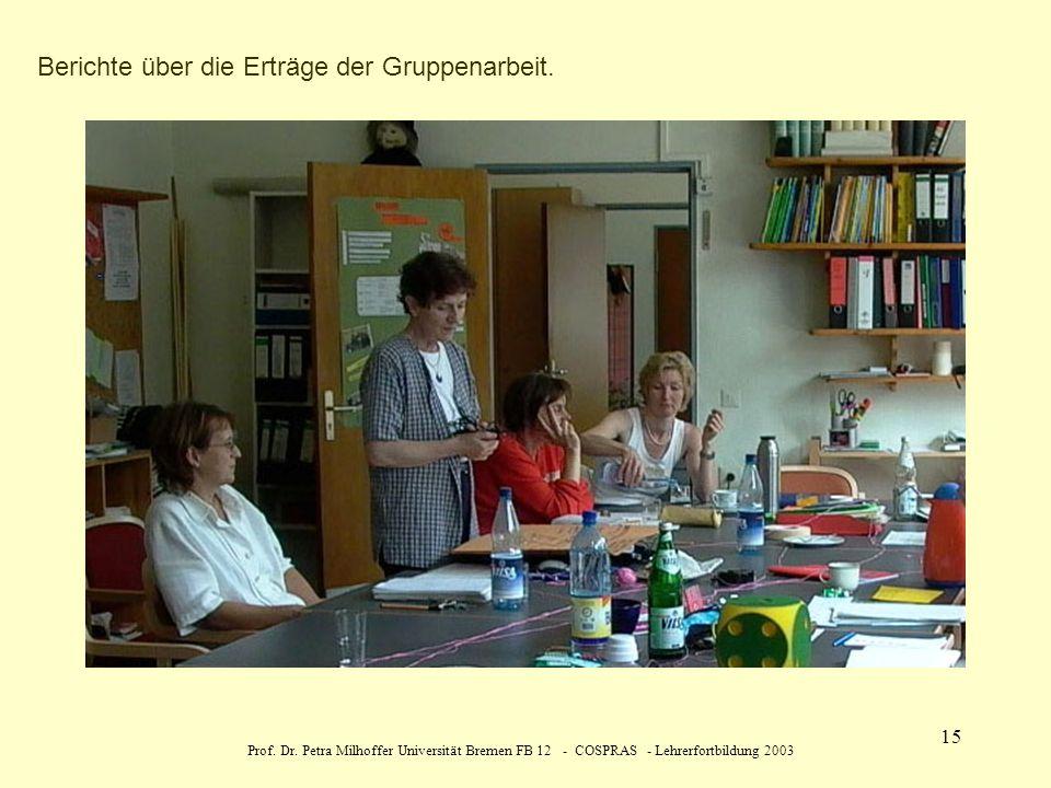 Prof. Dr. Petra Milhoffer Universität Bremen FB 12 - COSPRAS - Lehrerfortbildung 2003 15 Berichte über die Erträge der Gruppenarbeit.