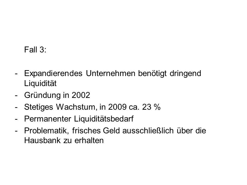 Fall 3: -Expandierendes Unternehmen benötigt dringend Liquidität -Gründung in 2002 -Stetiges Wachstum, in 2009 ca. 23 % -Permanenter Liquiditätsbedarf