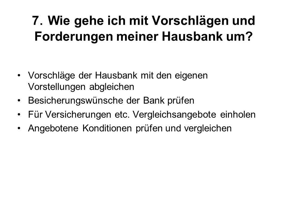 7. Wie gehe ich mit Vorschlägen und Forderungen meiner Hausbank um? Vorschläge der Hausbank mit den eigenen Vorstellungen abgleichen Besicherungswünsc