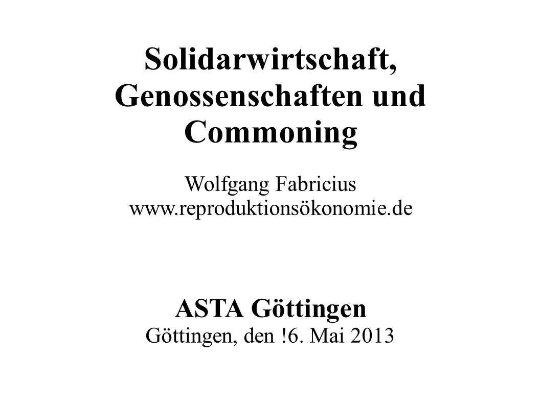 Solidarwirtschaft, Genossenschaften und Commoning Wolfgang Fabricius www.reproduktionsökonomie.de ASTA Göttingen Göttingen, den !6. Mai 2013