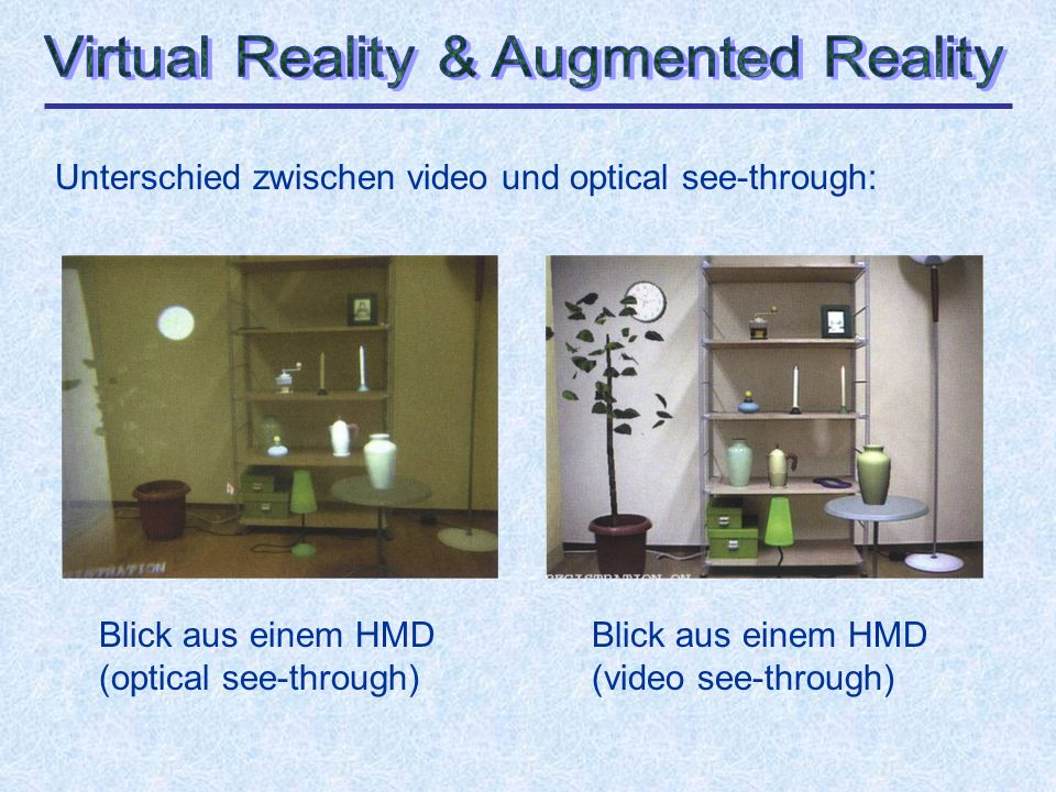 Unterschied zwischen video und optical see-through: Blick aus einem HMD (optical see-through) Blick aus einem HMD (video see-through)