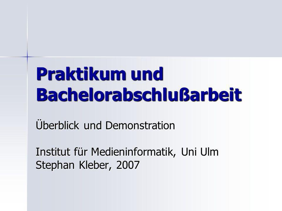 Praktikum und Bachelorabschlußarbeit Überblick und Demonstration Institut für Medieninformatik, Uni Ulm Stephan Kleber, 2007