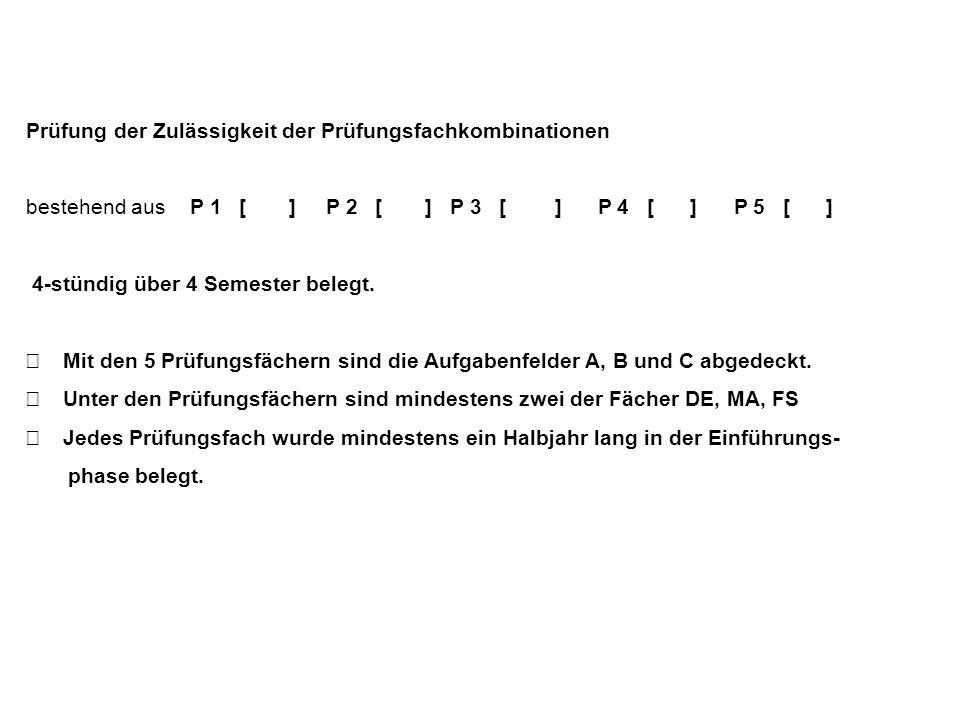 Prüfung der Zulässigkeit der Prüfungsfachkombinationen bestehend aus P 1 [ ] P 2 [ ] P 3 [ ] P 4 [ ] P 5 [ ] 4-stündig über 4 Semester belegt. Mit den