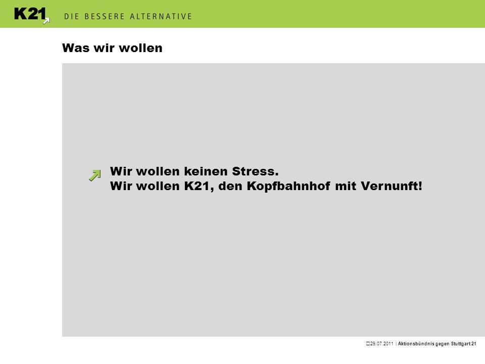 29.07.2011 | Aktionsbündnis gegen Stuttgart 21 Was wir wollen Wir wollen keinen Stress. Wir wollen K21, den Kopfbahnhof mit Vernunft!