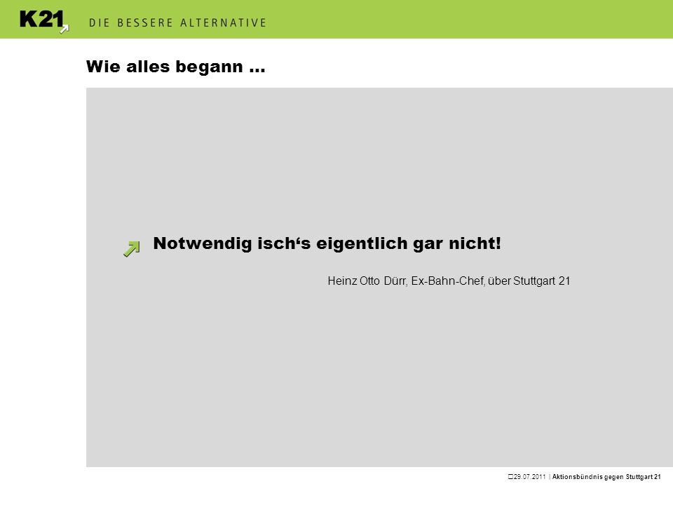 29.07.2011 | Aktionsbündnis gegen Stuttgart 21 Wie alles begann... Notwendig ischs eigentlich gar nicht! Heinz Otto Dürr, Ex-Bahn-Chef, über Stuttgart