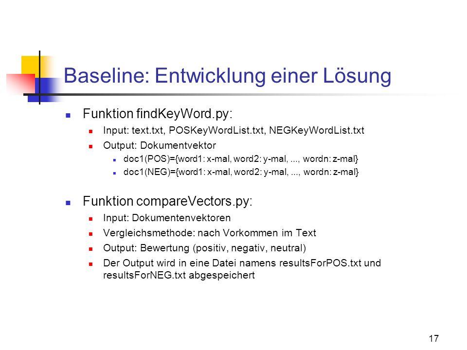 17 Baseline: Entwicklung einer Lösung Funktion findKeyWord.py: Input: text.txt, POSKeyWordList.txt, NEGKeyWordList.txt Output: Dokumentvektor doc1(POS