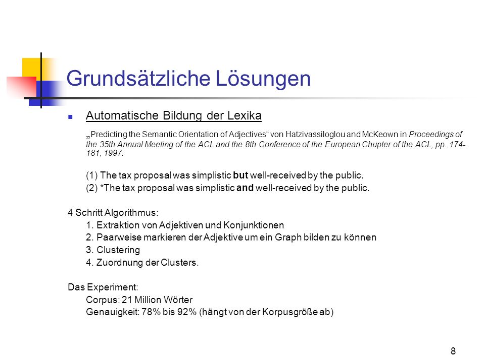 8 Grundsätzliche Lösungen Automatische Bildung der Lexika Predicting the Semantic Orientation of Adjectives von Hatzivassiloglou and McKeown in Procee