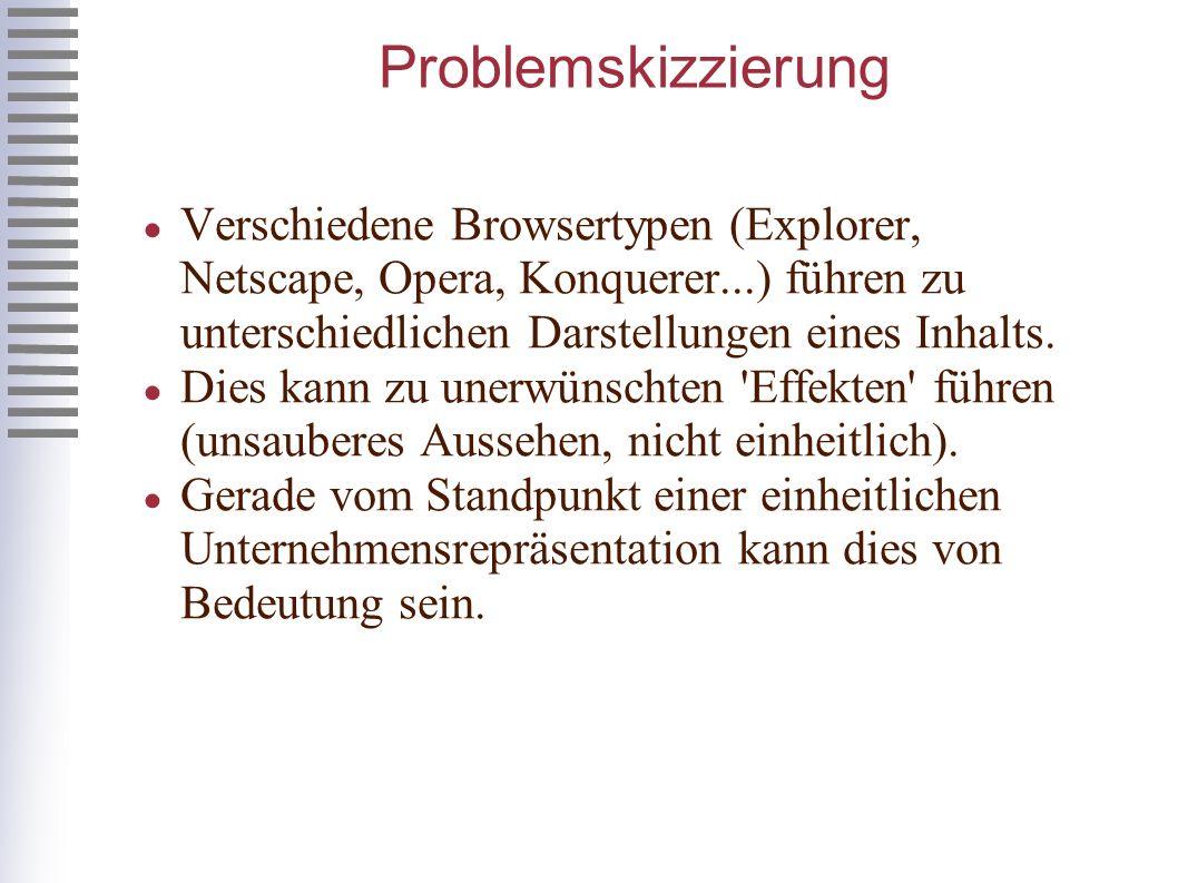 Problemskizzierung Verschiedene Browsertypen (Explorer, Netscape, Opera, Konquerer...) führen zu unterschiedlichen Darstellungen eines Inhalts.