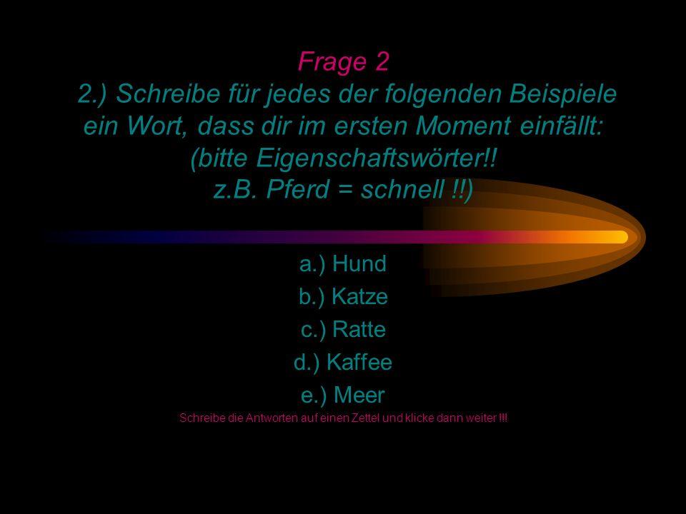 Frage 2 2.) Schreibe für jedes der folgenden Beispiele ein Wort, dass dir im ersten Moment einfällt: (bitte Eigenschaftswörter!.
