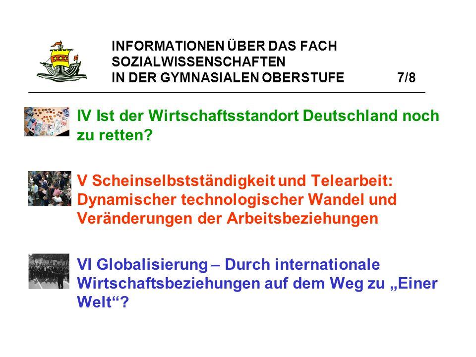 INFORMATIONEN ÜBER DAS FACH SOZIALWISSENSCHAFTEN IN DER GYMNASIALEN OBERSTUFE 7/8 IV Ist der Wirtschaftsstandort Deutschland noch zu retten? V Scheins
