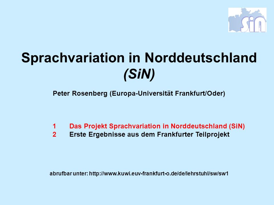 Sprachvariation in Norddeutschland (SiN) Peter Rosenberg (Europa-Universität Frankfurt/Oder) 1Das Projekt Sprachvariation in Norddeutschland (SiN) 2Er