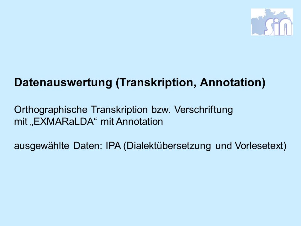 Datenauswertung (Transkription, Annotation) Orthographische Transkription bzw. Verschriftung mit EXMARaLDA mit Annotation ausgewählte Daten: IPA (Dial