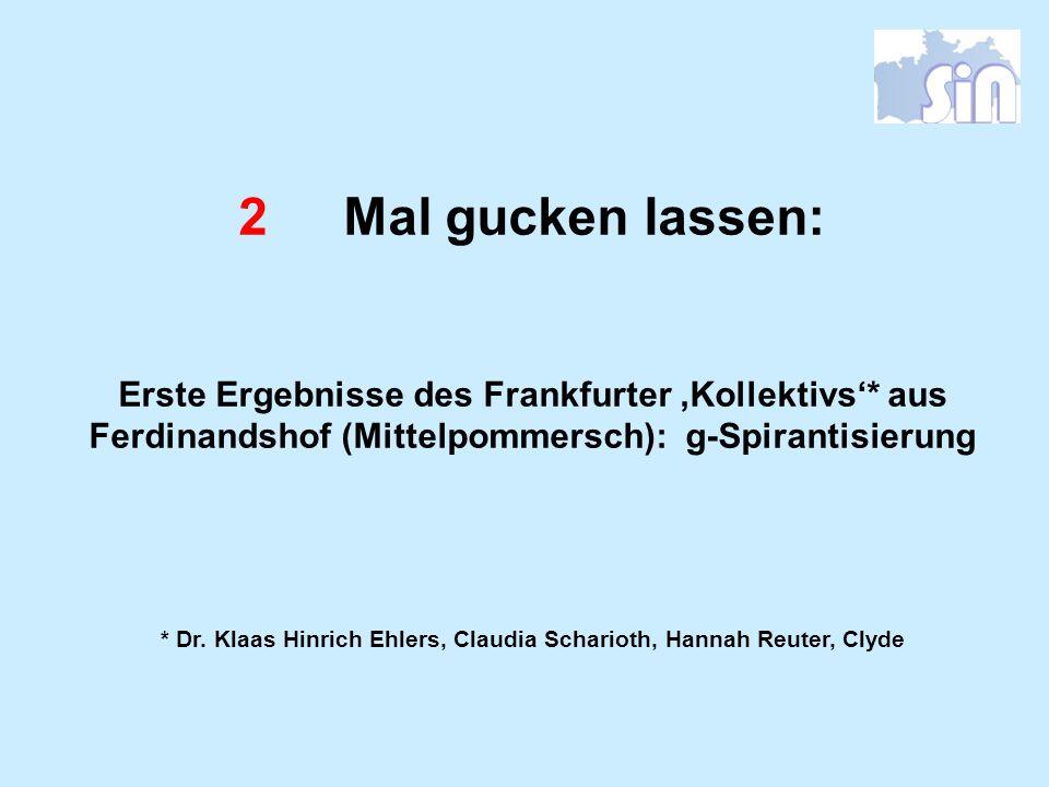 2Mal gucken lassen: Erste Ergebnisse des Frankfurter Kollektivs* aus Ferdinandshof (Mittelpommersch): g-Spirantisierung * Dr. Klaas Hinrich Ehlers, Cl