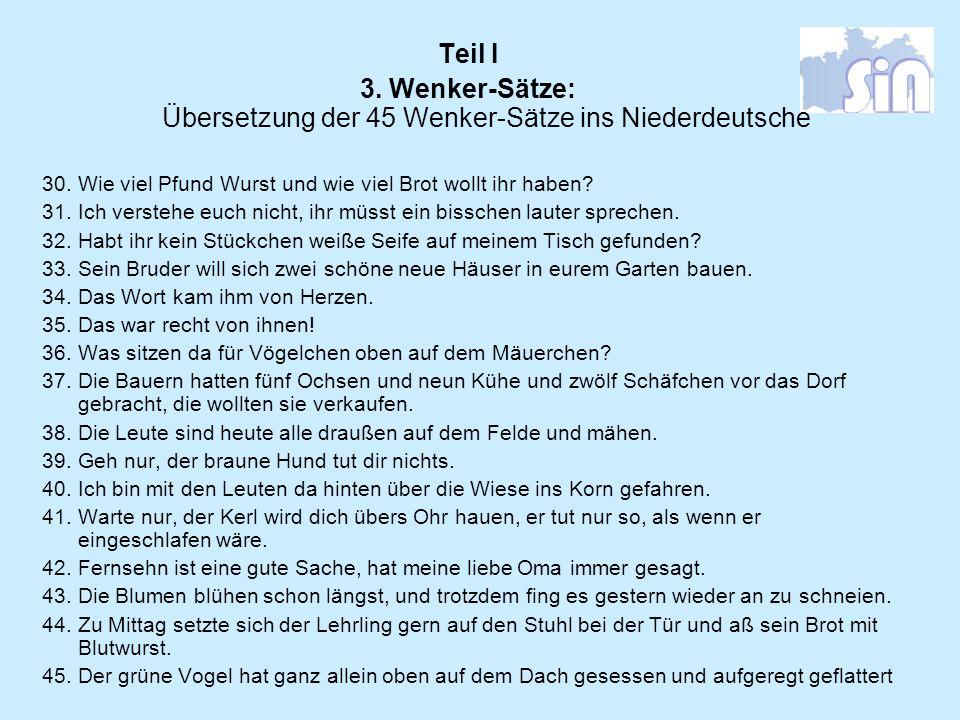 Teil I 3. Wenker-Sätze: Übersetzung der 45 Wenker-Sätze ins Niederdeutsche 30. Wie viel Pfund Wurst und wie viel Brot wollt ihr haben? 31. Ich versteh