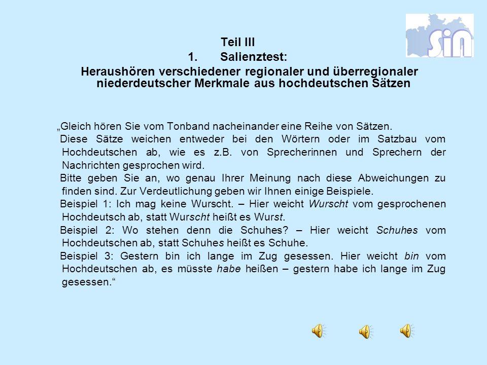 Teil III 1.Salienztest: Heraushören verschiedener regionaler und überregionaler niederdeutscher Merkmale aus hochdeutschen Sätzen Gleich hören Sie vom