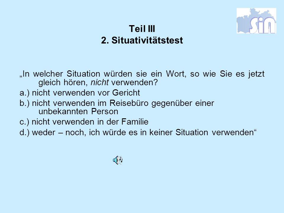 Teil III 2. Situativitätstest In welcher Situation würden sie ein Wort, so wie Sie es jetzt gleich hören, nicht verwenden? a.) nicht verwenden vor Ger