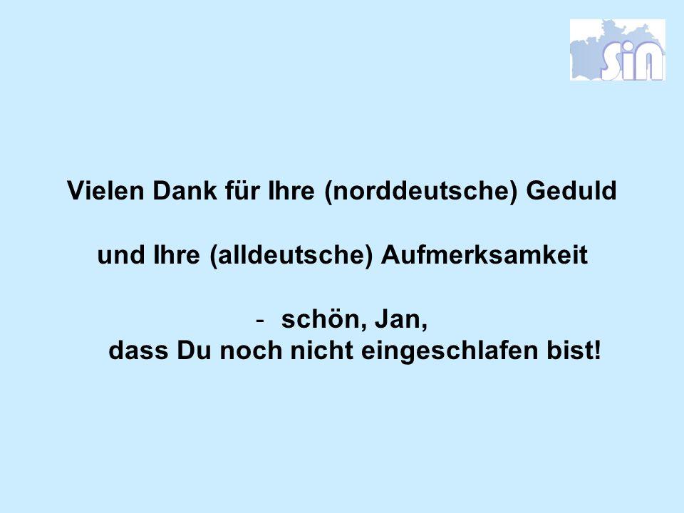 Vielen Dank für Ihre (norddeutsche) Geduld und Ihre (alldeutsche) Aufmerksamkeit -schön, Jan, dass Du noch nicht eingeschlafen bist!