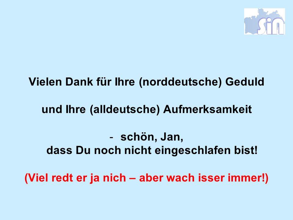 Vielen Dank für Ihre (norddeutsche) Geduld und Ihre (alldeutsche) Aufmerksamkeit -schön, Jan, dass Du noch nicht eingeschlafen bist! (Viel redt er ja