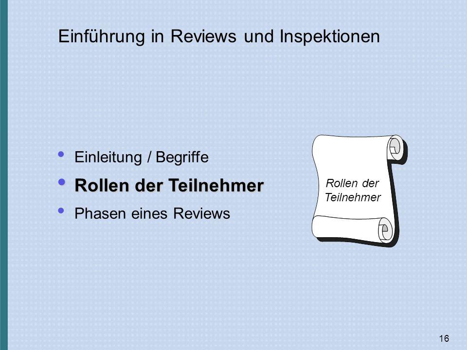 16 Einführung in Reviews und Inspektionen Einleitung / Begriffe Rollen der Teilnehmer Rollen der Teilnehmer Phasen eines Reviews Rollen der Teilnehmer