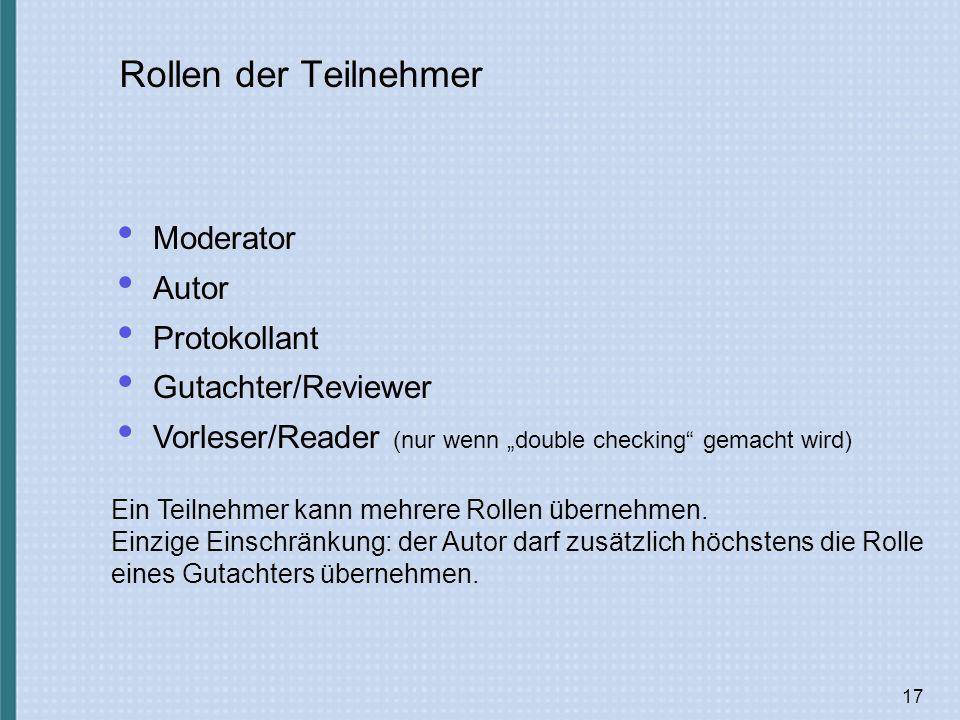 17 Rollen der Teilnehmer Moderator Autor Protokollant Gutachter/Reviewer Vorleser/Reader (nur wenn double checking gemacht wird) Ein Teilnehmer kann mehrere Rollen übernehmen.
