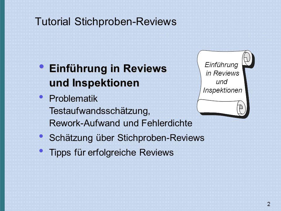 2 Tutorial Stichproben-Reviews Einführung in Reviews und Inspektionen Einführung in Reviews und Inspektionen Einführung in Reviews und Inspektionen Problematik Testaufwandsschätzung, Rework-Aufwand und Fehlerdichte Schätzung über Stichproben-Reviews Tipps für erfolgreiche Reviews