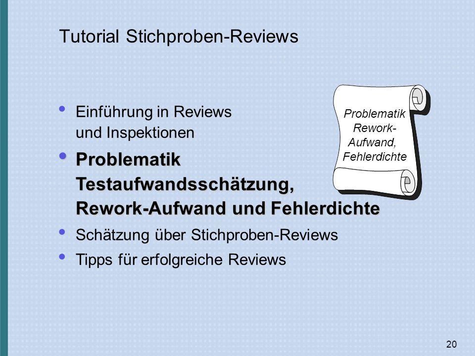 20 Tutorial Stichproben-Reviews Problematik Rework- Aufwand, Fehlerdichte Einführung in Reviews und Inspektionen Problematik Testaufwandsschätzung, Rework-Aufwand und Fehlerdichte Problematik Testaufwandsschätzung, Rework-Aufwand und Fehlerdichte Schätzung über Stichproben-Reviews Tipps für erfolgreiche Reviews