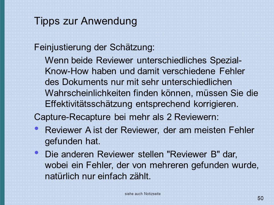 50 Tipps zur Anwendung Feinjustierung der Schätzung: Wenn beide Reviewer unterschiedliches Spezial- Know-How haben und damit verschiedene Fehler des Dokuments nur mit sehr unterschiedlichen Wahrscheinlichkeiten finden können, müssen Sie die Effektivitätsschätzung entsprechend korrigieren.