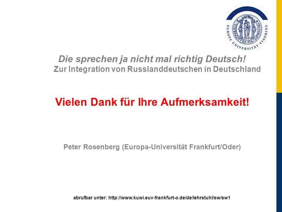 Die sprechen ja nicht mal richtig Deutsch! Zur Integration von Russlanddeutschen in Deutschland Vielen Dank für Ihre Aufmerksamkeit! Peter Rosenberg (