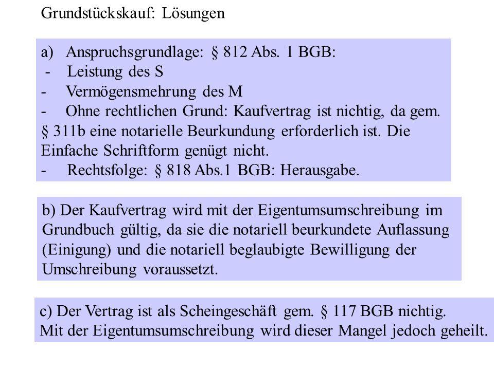 a)Anspruchsgrundlage: § 812 Abs. 1 BGB: - Leistung des S -Vermögensmehrung des M -Ohne rechtlichen Grund: Kaufvertrag ist nichtig, da gem. § 311b eine
