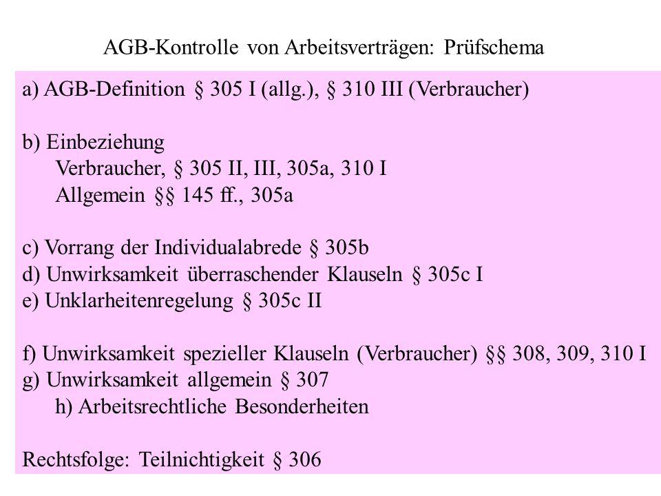 AGB-Kontrolle von Arbeitsverträgen: Prüfschema a) AGB-Definition § 305 I (allg.), § 310 III (Verbraucher) b) Einbeziehung Verbraucher, § 305 II, III,