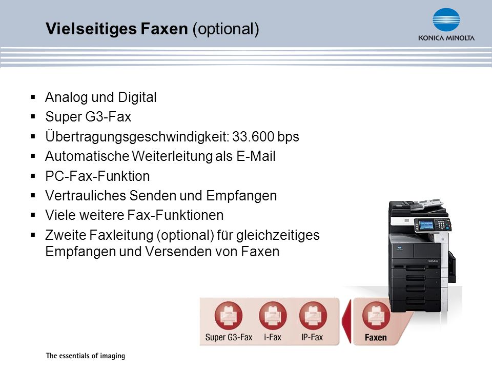 Vielseitiges Faxen (optional) Analog und Digital Super G3-Fax Übertragungsgeschwindigkeit: 33.600 bps Automatische Weiterleitung als E-Mail PC-Fax-Fun