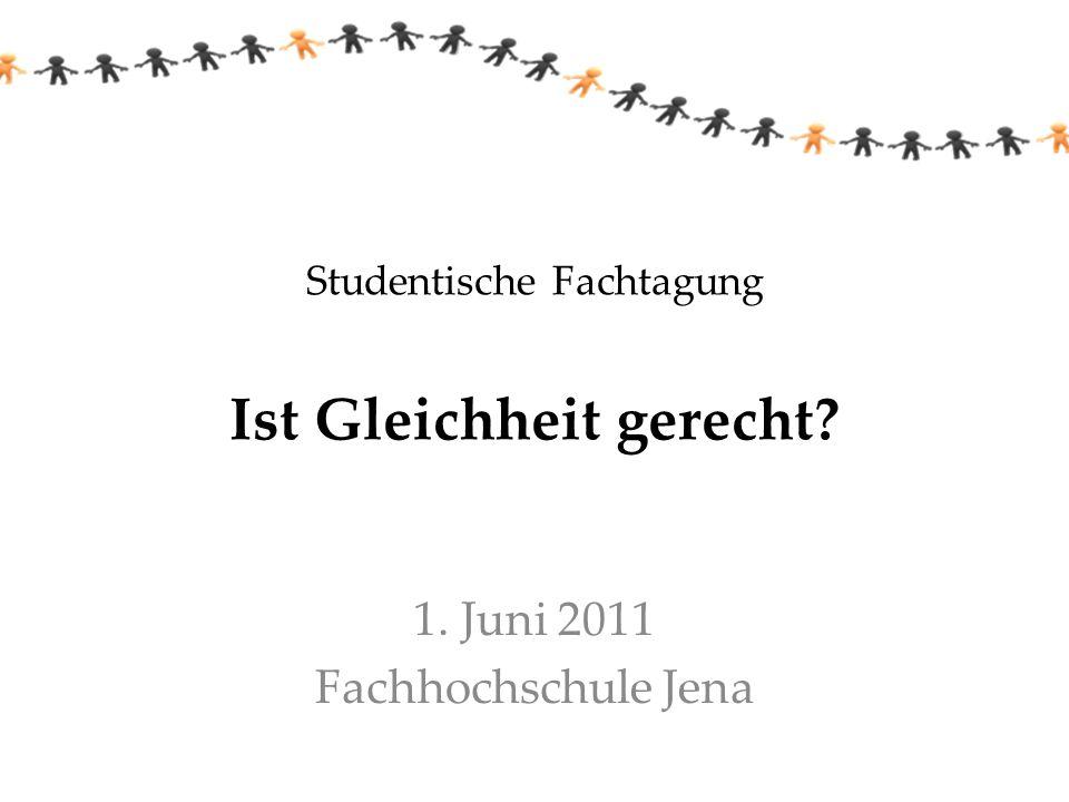 Studentische Fachtagung Ist Gleichheit gerecht? 1. Juni 2011 Fachhochschule Jena