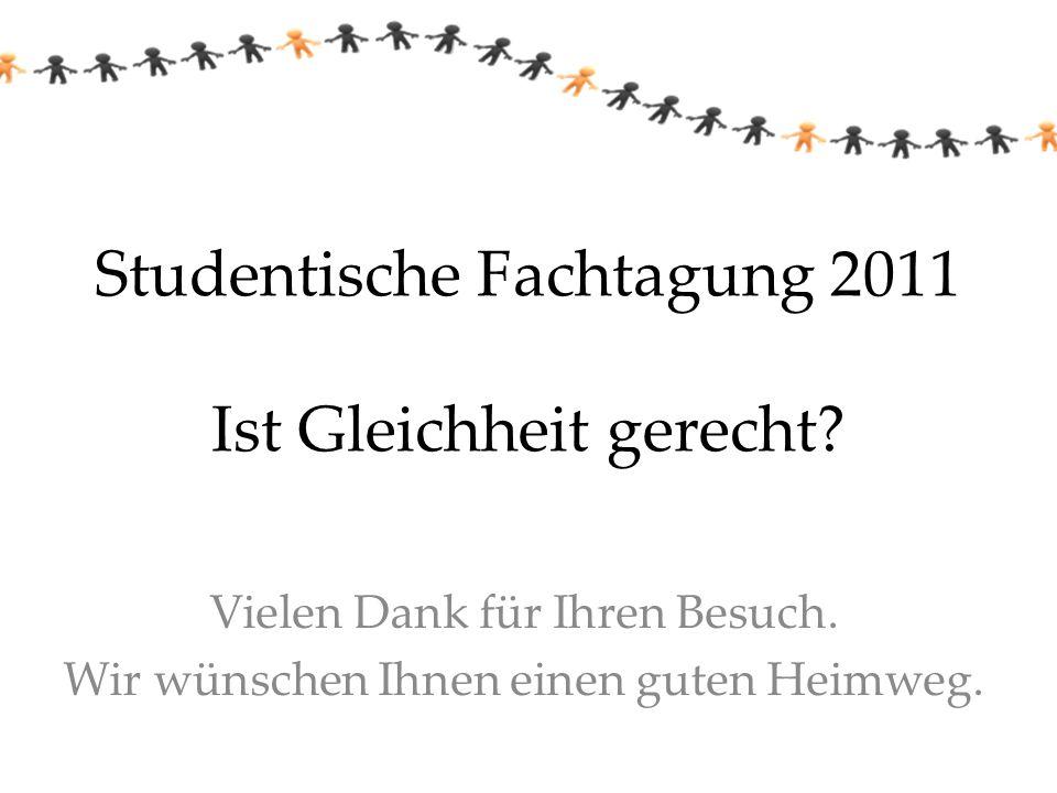 Studentische Fachtagung 2011 Ist Gleichheit gerecht? Vielen Dank für Ihren Besuch. Wir wünschen Ihnen einen guten Heimweg.