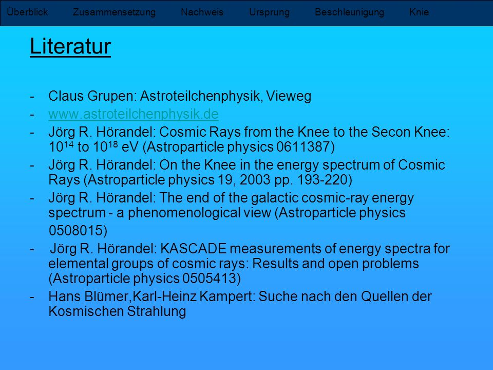 Literatur -Claus Grupen: Astroteilchenphysik, Vieweg -www.astroteilchenphysik.dewww.astroteilchenphysik.de -Jörg R. Hörandel: Cosmic Rays from the Kne