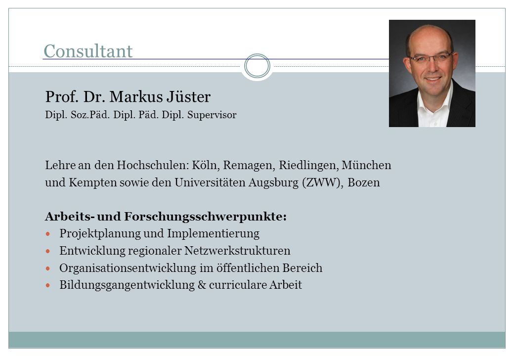 Consultant Prof. Dr. Markus Jüster Dipl. Soz.Päd. Dipl. Päd. Dipl. Supervisor Lehre an den Hochschulen: Köln, Remagen, Riedlingen, München und Kempten