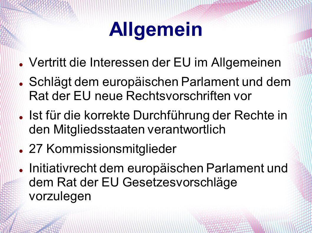 Allgemein Vertritt die Interessen der EU im Allgemeinen Schlägt dem europäischen Parlament und dem Rat der EU neue Rechtsvorschriften vor Ist für die
