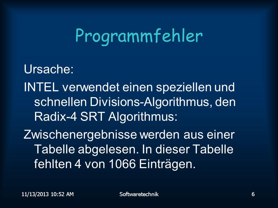 11/13/2013 10:54 AMSoftwaretechnik5 Programmfehler Pentium Prozessor Divisions-Fehler 1994 Beispiel: x = 4195835.0 y = 3145727.0 z = x - (x/y) * y Bei exakter Rechnung und fehlerfreiem Prozessor: 0 Pentium liefert als Ergebnis: 256 Rückrufaktion: 475 Millionen Dollar