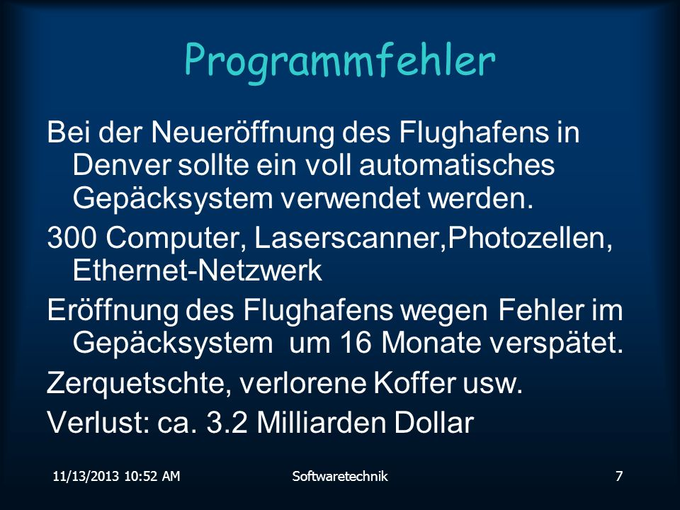 11/13/2013 10:54 AMSoftwaretechnik6 Programmfehler Ursache: INTEL verwendet einen speziellen und schnellen Divisions-Algorithmus, den Radix-4 SRT Algorithmus: Zwischenergebnisse werden aus einer Tabelle abgelesen.