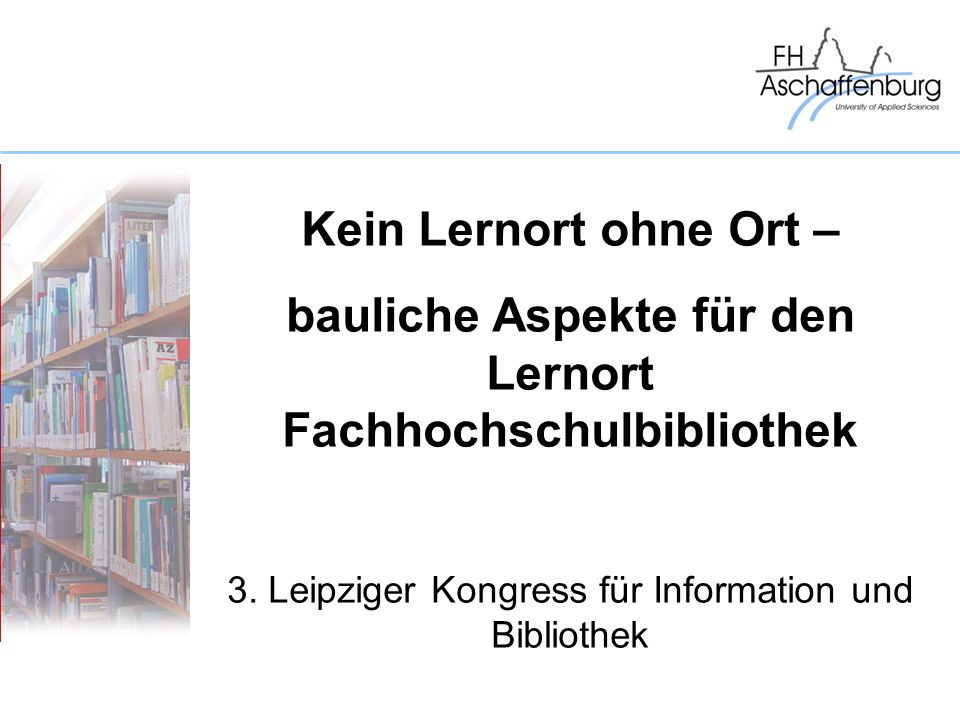 Kein Lernort ohne Ort – bauliche Aspekte für den Lernort Fachhochschulbibliothek 3. Leipziger Kongress für Information und Bibliothek