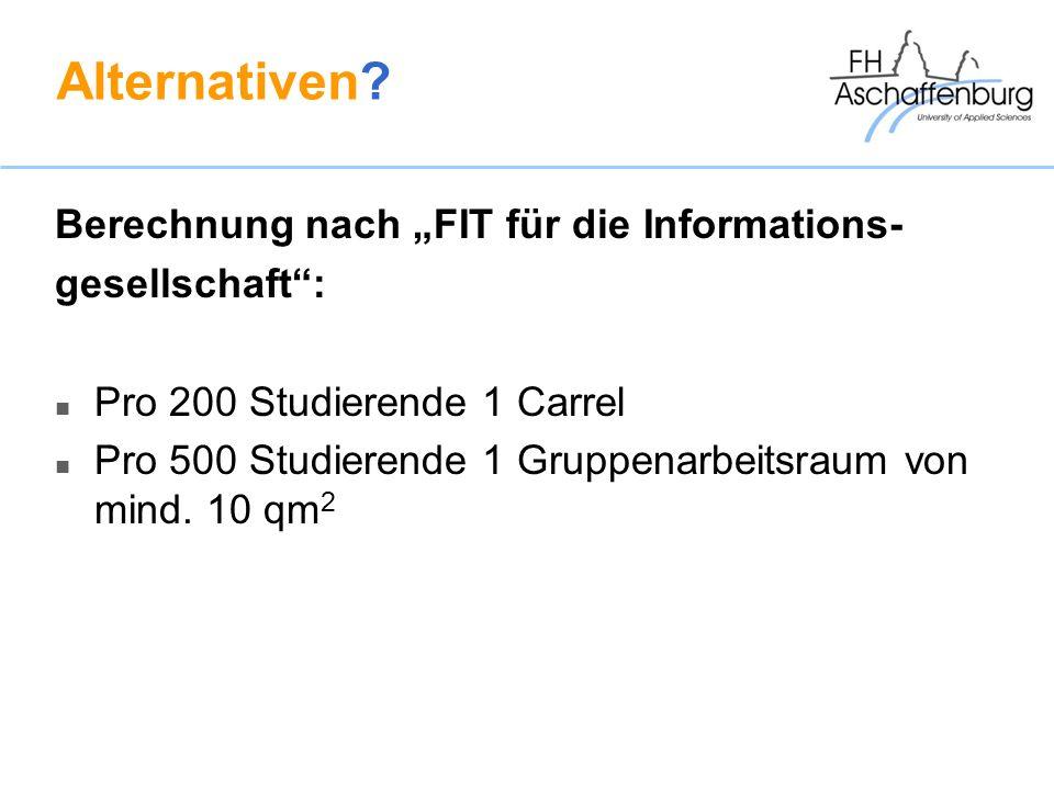 Alternativen? Berechnung nach FIT für die Informations- gesellschaft: Pro 200 Studierende 1 Carrel Pro 500 Studierende 1 Gruppenarbeitsraum von mind.