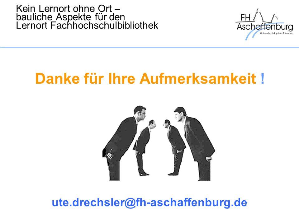 Kein Lernort ohne Ort – bauliche Aspekte für den Lernort Fachhochschulbibliothek Danke für Ihre Aufmerksamkeit ! ute.drechsler@fh-aschaffenburg.de