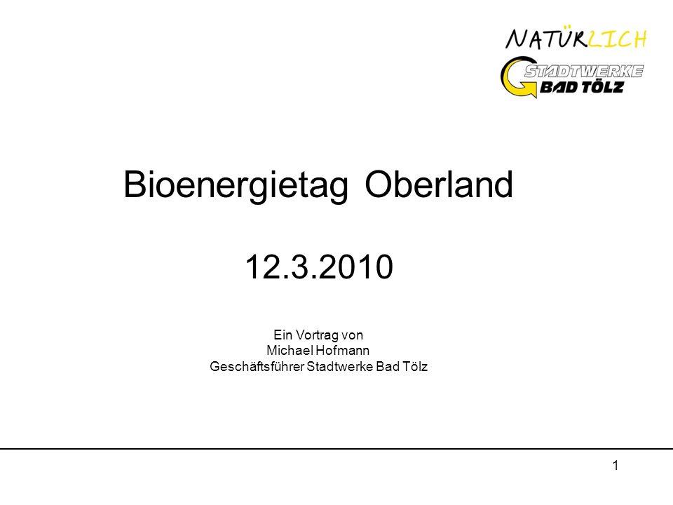 1 Bioenergietag Oberland 12.3.2010 Ein Vortrag von Michael Hofmann Geschäftsführer Stadtwerke Bad Tölz