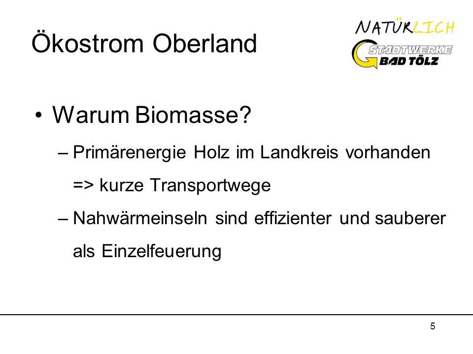 5 Ökostrom Oberland Warum Biomasse? –Primärenergie Holz im Landkreis vorhanden => kurze Transportwege –Nahwärmeinseln sind effizienter und sauberer al