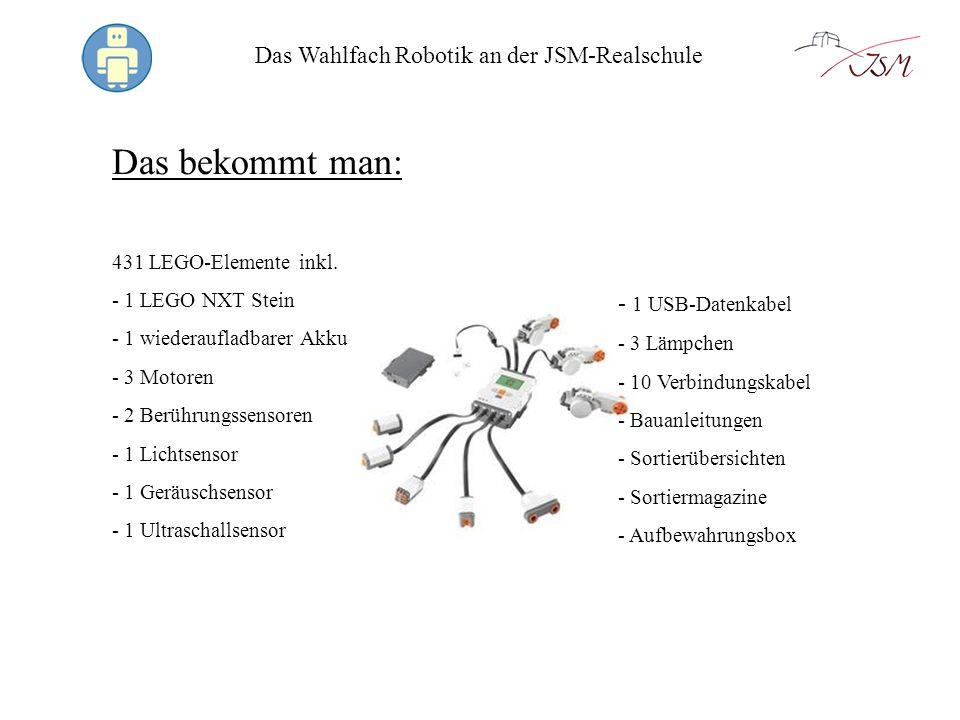 Das Wahlfach Robotik an der JSM-Realschule Das bekommt man: 431 LEGO-Elemente inkl. - 1 LEGO NXT Stein - 1 wiederaufladbarer Akku - 3 Motoren - 2 Berü