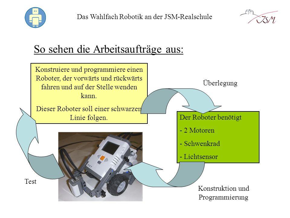 Das Wahlfach Robotik an der JSM-Realschule So sehen die Arbeitsaufträge aus: Konstruiere und programmiere einen Roboter, der vorwärts und rückwärts fa